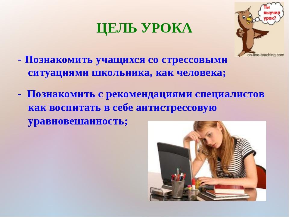 ЦЕЛЬ УРОКА - Познакомить учащихся со стрессовыми ситуациями школьника, как че...