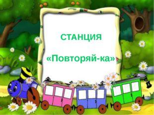 СТАНЦИЯ «Повторяй-ка»
