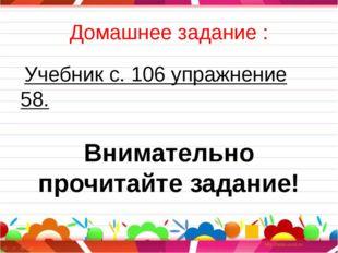 Домашнее задание : Учебник с. 106 упражнение 58. Внимательно прочитайте задан