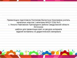 Презентацию подготовила Пихтелева Валентина Николаевна учитель начальных клас