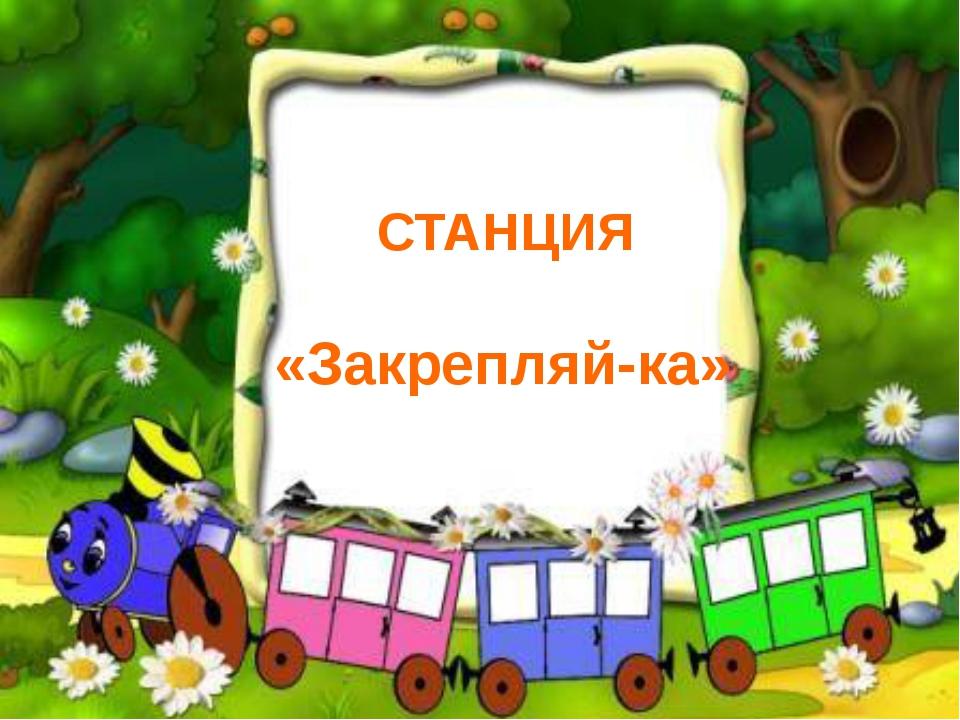СТАНЦИЯ «Закрепляй-ка»