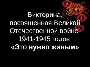 Викторина, посвященная Великой Отечественной войне 1941-1945 годов «Это нужно