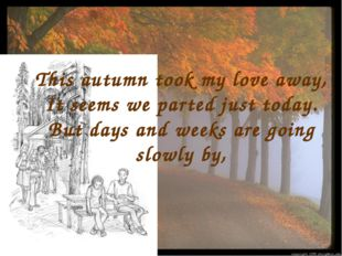 This autumn took my love away, It seems we parted just today. But days and we
