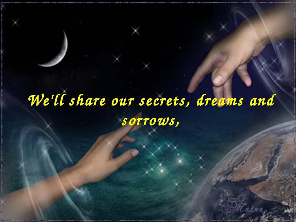 We'll share our secrets, dreams and sorrows,