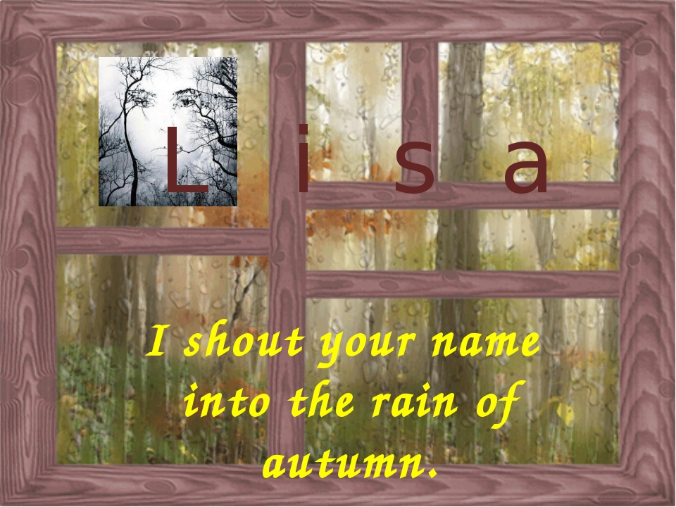I shout your name into the rain of autumn. L i s a