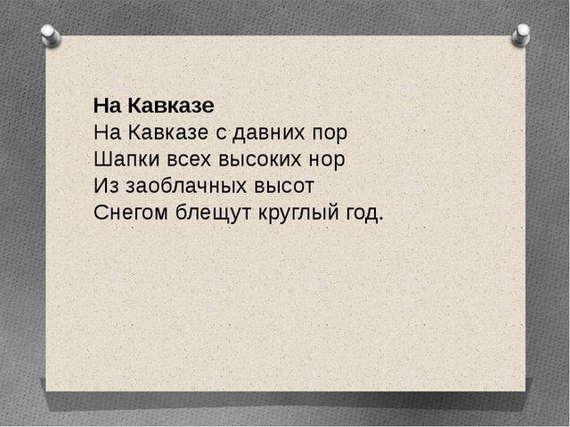 На Кавказе На Кавказе с давних пор Шапки всех высоких нор Из заоблачных высот...