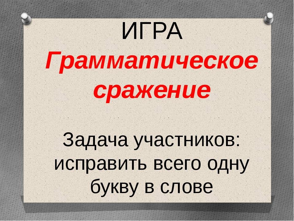 ИГРА Грамматическое сражение Задача участников: исправить всего одну букву в...
