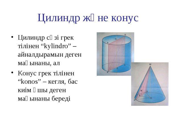 """Цилиндр және конус Цилиндр сөзі грек тілінен """"kylindro"""" – айналдырамын деген..."""