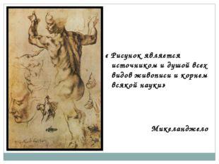 « Рисунок является источником и душой всех видов живописи и корнем всякой на