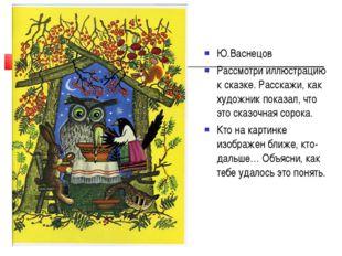 Ю.Васнецов Рассмотри иллюстрацию к сказке. Расскажи, как художник показал, чт