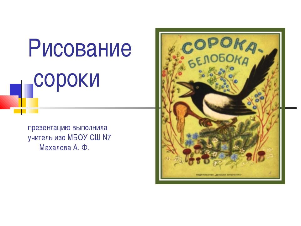 Рисование сороки презентацию выполнила учитель изо МБОУ СШ N7 Махалова А. Ф.