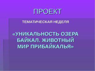 ПРОЕКТ ТЕМАТИЧЕСКАЯ НЕДЕЛЯ «УНИКАЛЬНОСТЬ ОЗЕРА БАЙКАЛ. ЖИВОТНЫЙ МИР ПРИБАЙКАЛ