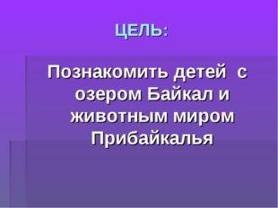 ЦЕЛЬ: Познакомить детей с озером Байкал и животным миром Прибайкалья