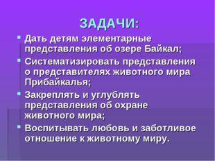 ЗАДАЧИ: Дать детям элементарные представления об озере Байкал; Систематизиров