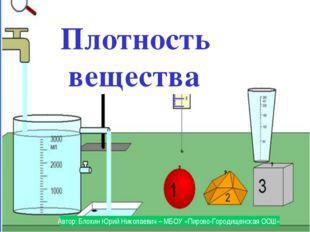 Плотность вещества Автор: Блохин Юрий Николаевич – МБОУ «Пирово-Городищенска