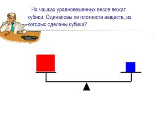 На чашках уравновешенных весов лежат кубики. Одинаковы ли плотности веществ,
