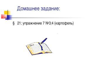 Домашнее задание: § 21; упражнение 7 №3;4 (картофель)