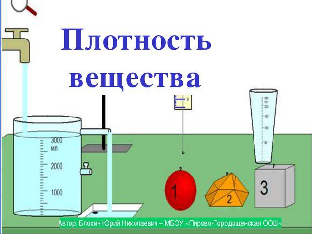 Плотность вещества Автор: Блохин Юрий Николаевич – МБОУ «Пирово-Городищенска...