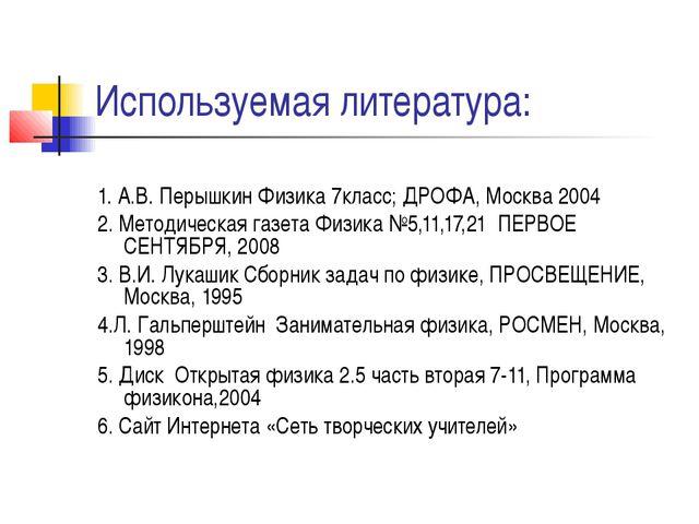 Используемая литература: 1. А.В. Перышкин Физика 7класс; ДРОФА, Москва 2004 2...