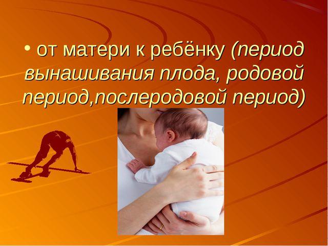 от матери к ребёнку (период вынашивания плода, родовой период,послеродовой п...