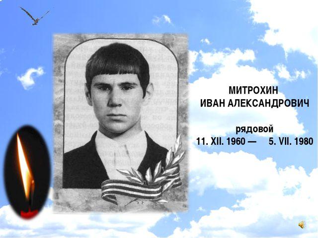 МИТРОХИН ИВАН АЛЕКСАНДРОВИЧ рядовой 11. XII. 1960 — 5. VII. 1980