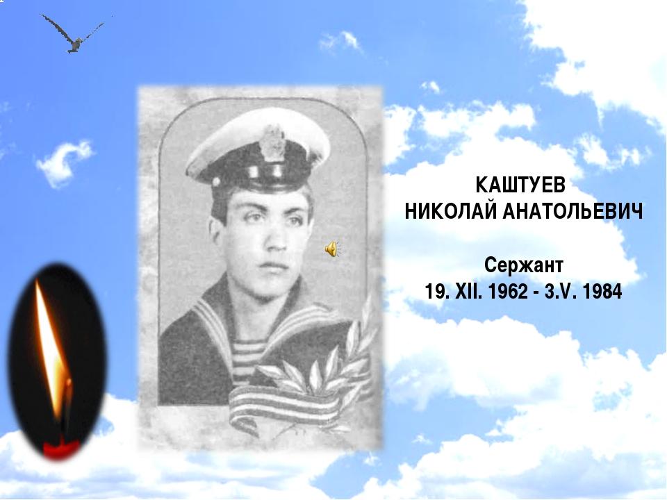 КАШТУЕВ НИКОЛАЙ АНАТОЛЬЕВИЧ Сержант 19. XII. 1962 - 3.V. 1984
