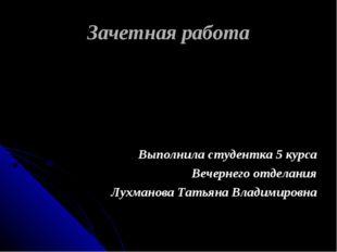 Зачетная работа Выполнила студентка 5 курса Вечернего отделания Лухманова Тат