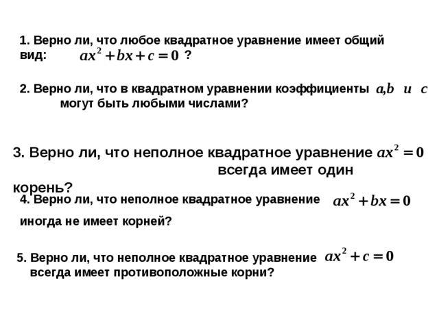 1. Верно ли, что любое квадратное уравнение имеет общий вид: ? 2. Верно ли, ч...
