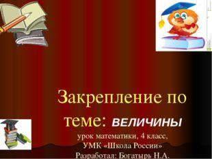 Закрепление по теме: ВЕЛИЧИНЫ урок математики, 4 класс, УМК «Школа России» Ра