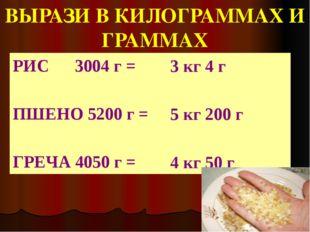 ВЫРАЗИ В КИЛОГРАММАХ И ГРАММАХ РИС      3004 г =  ПШЕНО 5200 г =  ГРЕЧА