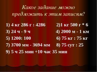 Какое задание можно предложить к этим записям? 1) 4 кг 286 г : 4286