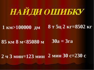 НАЙДИ ОШИБКУ    1 км>100000  дм    85 км 8 м<85080 м    2 ч 3 мин