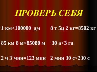 ПРОВЕРЬ СЕБЯ 1 км<100000  дм 85 км 8 м<85080 м  2 ч 3 мин=123 мин