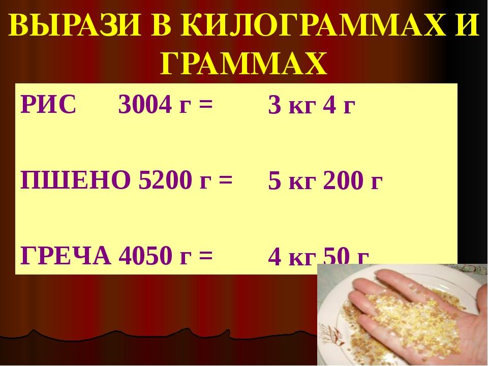 ВЫРАЗИ В КИЛОГРАММАХ И ГРАММАХ РИС      3004 г =  ПШЕНО 5200 г =  ГРЕЧА...