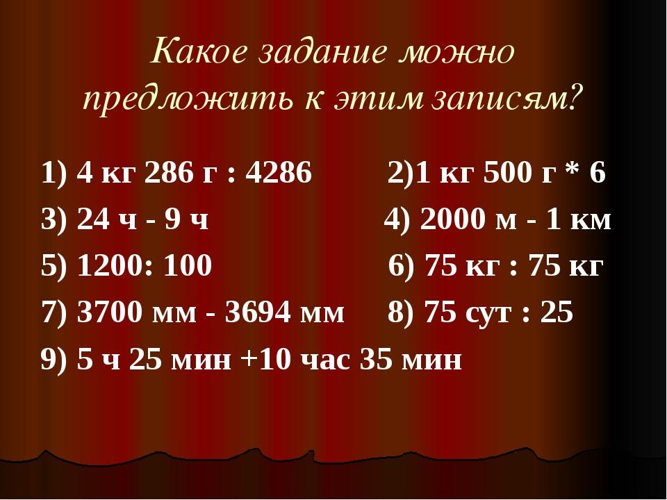 Какое задание можно предложить к этим записям? 1) 4 кг 286 г : 4286...