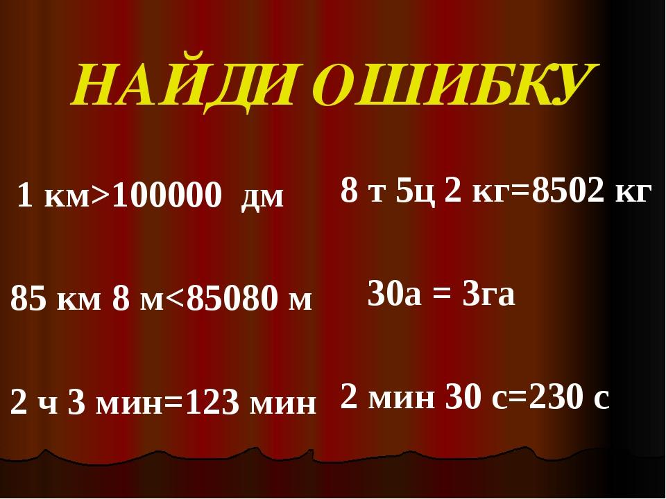 НАЙДИ ОШИБКУ    1 км>100000  дм    85 км 8 м<85080 м    2 ч 3 мин...