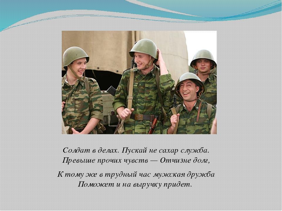 Солдат в делах. Пускай не сахар служба. Превыше прочих чувств — Отчизне долг,...