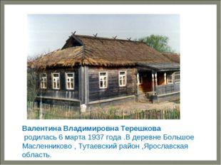 — Валентина Владимировна Терешкова родилась6 марта1937 года .В деревне
