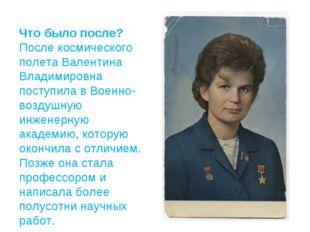 Что было после? После космического полета Валентина Владимировна поступила в