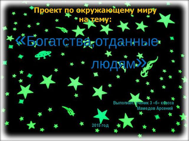 «Богатства,отданные людям» Выполнил: ученик 3 «б» класса Мамедов Арсений 2015...