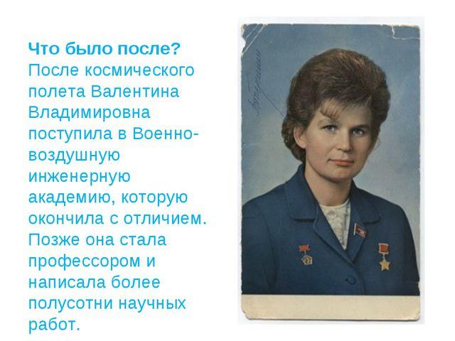 Что было после? После космического полета Валентина Владимировна поступила в...