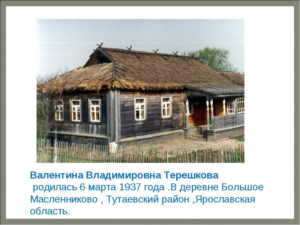 — Валентина Владимировна Терешкова родилась6 марта1937 года .В деревне...
