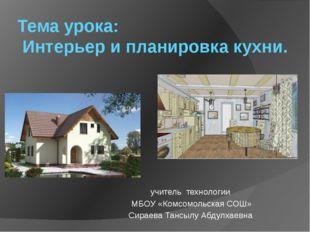 Тема урока: Интерьер и планировка кухни. учитель технологии МБОУ «Комсомольск