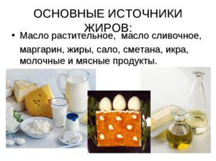 ОСНОВНЫЕ ИСТОЧНИКИ ЖИРОВ: Масло растительное, масло сливочное, маргарин, жиры