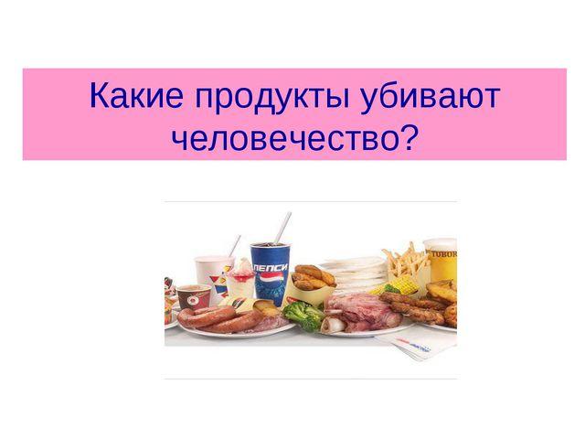 Какие продукты убивают человечество?