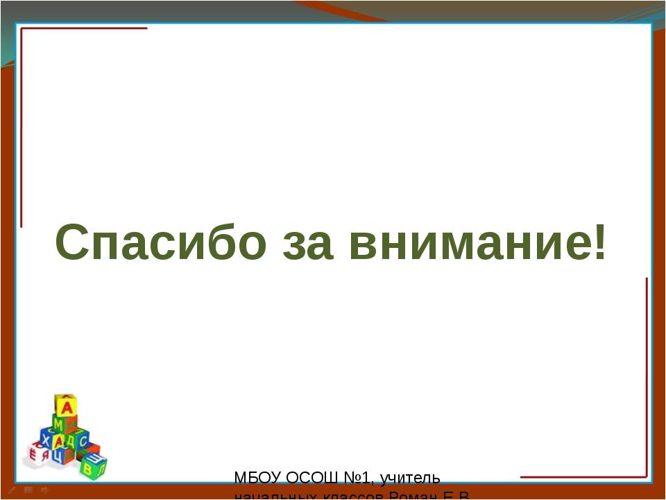 МБОУ ОСОШ №1, учитель начальных классов Роман Е.В. Спасибо за внимание!