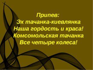 Припев: Эх тачанка-киевлянка Наша гордость и краса! Комсомольская тачанка Вс