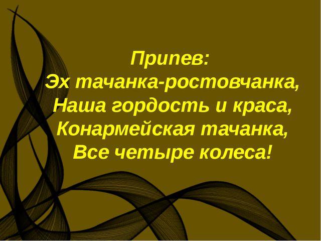 Припев: Эх тачанка-ростовчанка, Наша гордость и краса, Конармейская тачанка,...