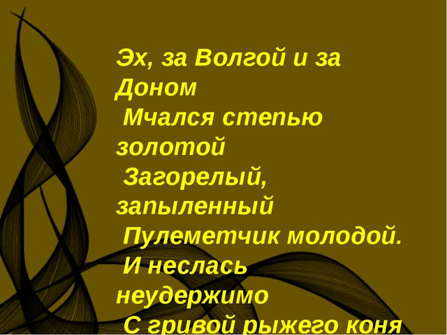 Эх, за Волгой и за Доном Мчался степью золотой Загорелый, запыленный Пулемет...