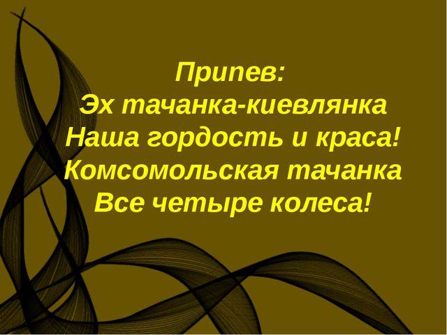 Припев: Эх тачанка-киевлянка Наша гордость и краса! Комсомольская тачанка Вс...